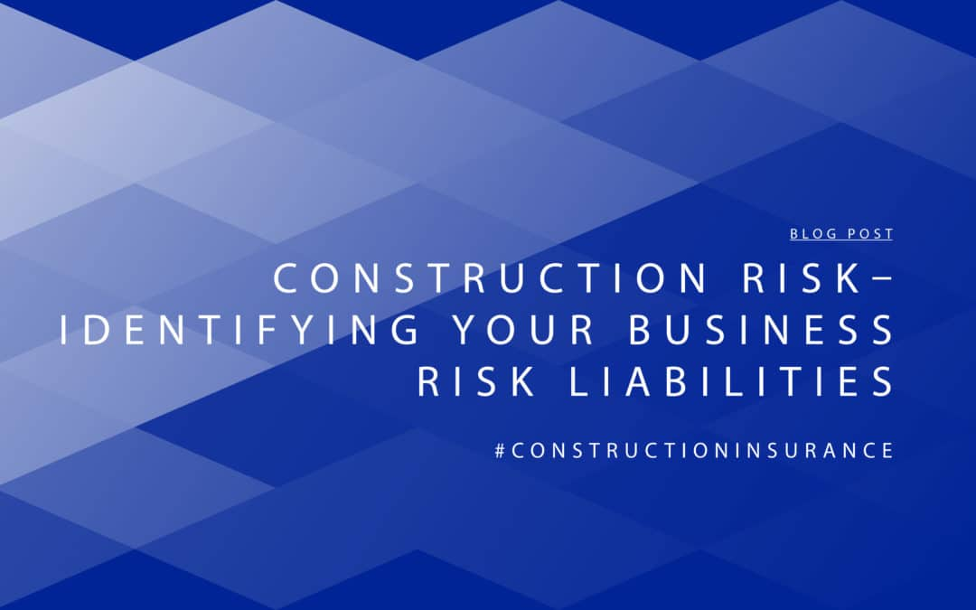 Construction Risk – Identifying Your Business Risk Liabilities